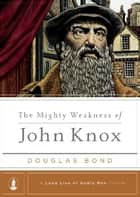 The Mighty Weakness of John Knox ebook by Steven J. Lawson
