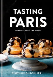 Tasting Paris - 100 Recipes to Eat Like a Local ebook by Clotilde Dusoulier