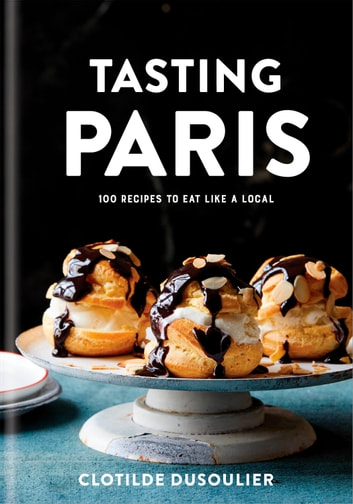 Tasting Paris - 100 Recipes to Eat Like a Local: A Cookbook eBook by Clotilde Dusoulier