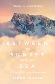 Between the Sunset and the Sea: A View of 16 British Mountains ebook by Simon Ingram