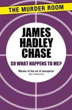 So What Happens to Me? ebook by James Hadley Chase