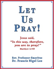 Let Us Pray!: Study of The Lord's Prayer and Other Bible Prayer ebook by Dr. Francis Nigel Lee