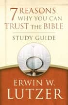 7 Reasons Why You Can Trust the Bible Study Guide ebook by Erwin W. Lutzer