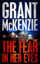 The Fear In Her Eyes ebook by Grant McKenzie