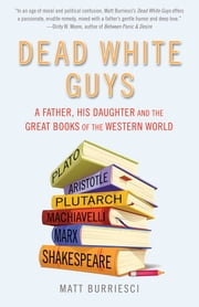 Dead White Guys - A Father, His Daughter and the Great Books of the Western World ebook by Matt Burriesci