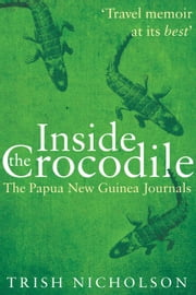 Inside the Crocodile - The Papua New Guinea Journals ebook by Trish Nicholson