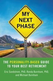 My Next Phase - The Personality-Based Guide to Your Best Retirement ebook by Eric Sundstrom,Randy Burnham,Michael Burnham