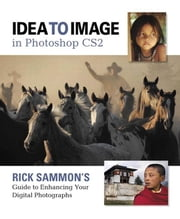 Idea to Image in Photoshop CS2: Rick Sammon's Guide to Enhancing Your Digital Photographs ebook by Sammon, Rick