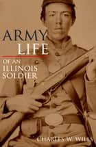 Army Life of an Illinois Soldier: Including Sherman's March to the Sea (Annotated) ebook by