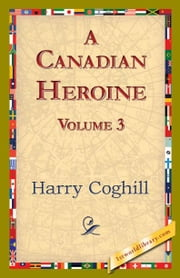 A Canadian Heroine, Volume 3 ebook by Coghill, Harry