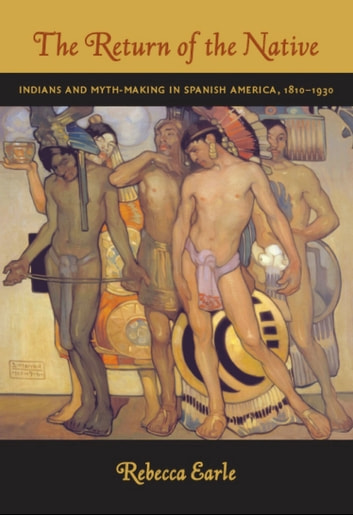 The Return of the Native - Indians and Myth-Making in Spanish America, 1810–1930 ebook by Rebecca A. Earle