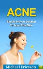 Acne: Simple Proven Solution To Acne Free Skin ebook by Dr. Michael Ericsson