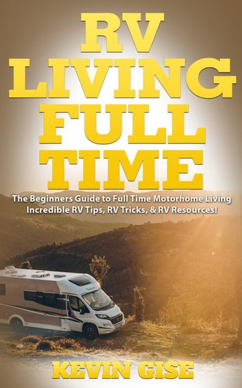 RV Living Full Time: The Beginner's Guide to Full Time Motorhome Living - Incredible RV Tips, RV Tricks, & RV Resources! ebook by Kevin Gise