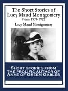 The Short Stories of Lucy Maud Montgomery From 1909-1922 ebook by Lucy Maud Montgomery