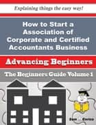 How to Start a Association of Corporate and Certified Accountants Business (Beginners Guide) ebook by Latricia Bisson