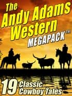 The Andy Adams Western MEGAPACK ® - 19 Classic Cowboy Tales ebook by Andy Adams