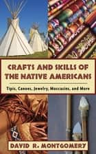 Crafts and Skills of the Native Americans - Tipis, Canoes, Jewelry, Moccasins, and More ebook by David R. Montgomery