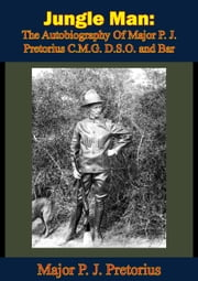 Jungle Man: The Autobiography Of Major P. J. Pretorius C.M.G. D.S.O. and Bar ebook by Major P. J. Pretorius,Field-Marshall J. C. Smuts