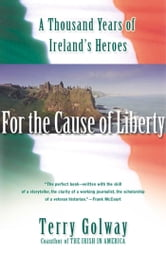 For the Cause of Liberty - A Thousand Years of Ireland's Heroes ebook by Terry Golway