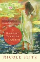 A Hundred Years of Happiness ebook by Nicole Seitz