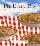 Pie Every Day - Recipes and Slices of Life ebook by Pat Willard