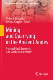 Mining and Quarrying in the Ancient Andes - Sociopolitical, Economic, and Symbolic Dimensions ebook by Nicholas Tripcevich,Kevin J. Vaughn