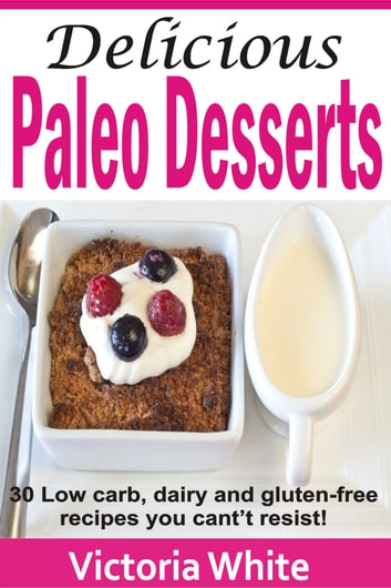 Delicious Paleo Desserts - 30 Low Carb, Dairy And Gluten-free Recipes You Can't Resist! ebook by Victoria White