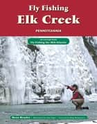Fly Fishing Elk Creek, Pennsylvania ebook by Beau Beasley,Alan Folger