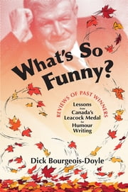 What's So Funny? - Lessons from Canada's Leacock Medal for Humour Writing ebook by Dick Bourgeois-Doyle