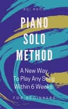 Piano Solo Method For Beginners | A New Way To Play Any Song Within 6 Weeks ebook by Boi Ngoc