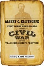 Albert C. Ellithorpe, the First Indian Home Guards, and the Civil War on the Trans-Mississippi Frontier ebook by M. Jane Johansson