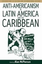Anti-americanism in Latin America and the Caribbean ebook by Alan McPherson