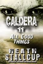 Caldera 11: All Good Things ebook by Heath Stallcup
