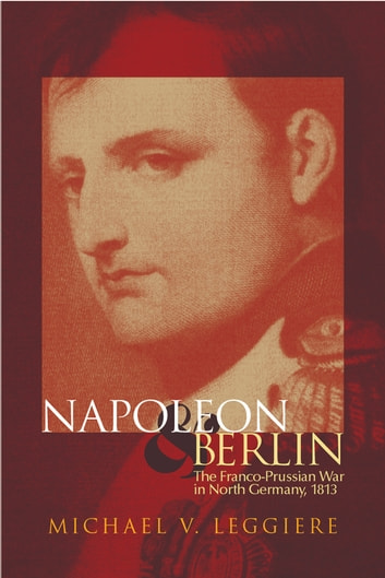 Napoleon and Berlin - The Franco-Prussian War in North Germany, 1813 ebook by Michael V. Leggiere