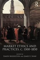 Market Ethics and Practices, c.1300–1850 ebook by Simon Middleton, James E. Shaw