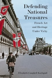 Defending National Treasures - French Art and Heritage Under Vichy ebook by Elizabeth Karlsgodt