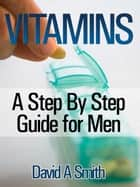 Vitamins: A Step By Step Guide for Men Live A Supplement – Rich Lifestyle! ebook by David A Smith
