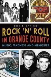 Rock 'n' Roll in Orange County - Music, Madness and Memories ebook by Chris Epting,Jim Kaa,Jordan West,Jim Washburn,Barry Rillera