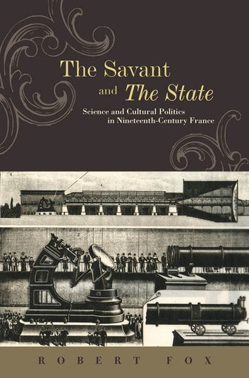 The Savant and the State - Science and Cultural Politics in Nineteenth-Century France ebook by Robert Fox