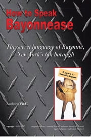 How to Speak Bayonnease - The secret language of Bayonne, New York's sixth borough ebook by V.