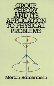Group Theory and Its Application to Physical Problems ebook by Morton Hamermesh
