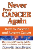 Never Fear Cancer Again - How to Prevent and Reverse Cancer ebook by Raymond Francis, MSc
