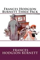 Frances Hodgson Burnett Three Pack - A Little Princess, The Secret Garden and Little Lord Fauntleroy ebook by Frances Hodgson Burnett