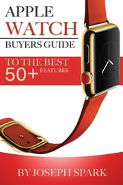Apple Watch: Buyers Guide – To the Best Features 50+ ebook by Joseph Spark