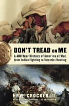 Don't Tread on Me - A 400-Year History of America at War, from Indian Fighting to Terrorist Hunting ebook by H.W. Crocker, III