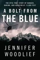 A Bolt from the Blue - The Epic True Story of Danger, Daring, and Heroism at 13,000 Feet ebook by Jennifer Woodlief