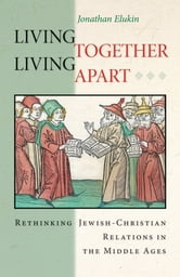 Living Together, Living Apart - Rethinking Jewish-Christian Relations in the Middle Ages ebook by Jonathan Elukin