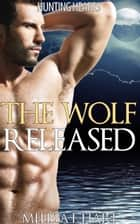 The Wolf Released (Hunting Hearts, Book 3) ebook by Melissa F. Hart