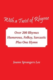 With a Twist of Rhyme - Over 200 Rhymes Humorous, Folksy, Sarcastic Plus One Hymn ebook by Joann Sprangers Lee