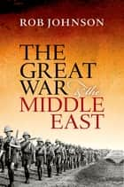 The Great War and the Middle East ebook by Rob Johnson